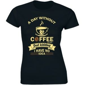 A Day Without Coffee Is Like Just Kidding T-shirt